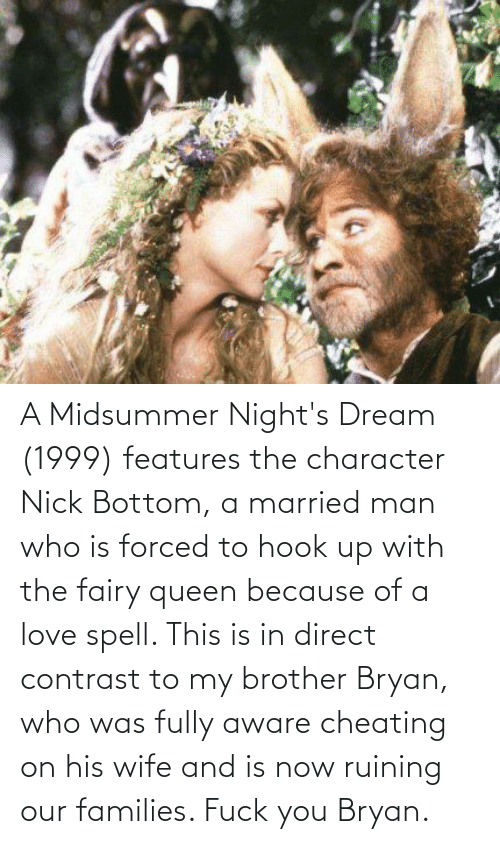 Cheating, Fuck You, and Love: A Midsummer Night's Dream (1999) features the character Nick Bottom, a married man who is forced to hook up with the fairy queen because of a love spell. This is in direct contrast to my brother Bryan, who was fully aware cheating on his wife and is now ruining our families. Fuck you Bryan.