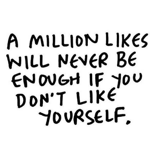 Never, Will, and Like: A MILLION LIKES  WILL NeveR BE  ENOUGH IF JoU  DON'T LIkE  D URSELF.