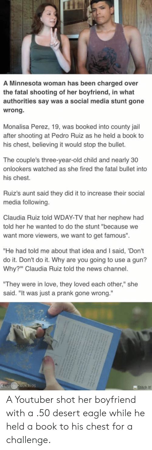 """Jail, Love, and News: A Minnesota woman has been charged over  the fatal shooting of her boyfriend, in what  authorities say was a social media stunt gone  wrong.  Monalisa Perez, 19, was booked into county jail  after shooting at Pedro Ruiz as he held a book to  his chest, believing it would stop the bullet.  The couple's three-year-old child and nearly 30  onlookers watched as she fired the fatal bullet into  his chest.  Ruiz's aunt said they did it to increase their social  media following.  Claudia Ruiz told WDAY-TV that her nephew had  told her he wanted to do the stunt """"because we  want more viewers, we want to get famous""""  """"He had told me about that idea and I said, 'Don't  do it. Don't do it. Why are you going to use a gun?  Why?"""" Claudia Ruiz told the news channel.  """"They were in love, they loved each other,"""" she  said. """"It was just a prank gone wrong.""""  ENDO GUN BLOG  Stitch it A Youtuber shot her boyfriend with a .50 desert eagle while he held a book to his chest for a challenge."""