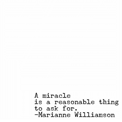 marianne: A miracle  is a reasonable thing  to ask for.  Marianne Williamson