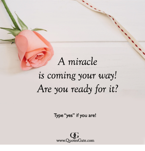 "Yes, Com, and You: A miracle  s coming your way!  Are you ready for it?  Type ""yes"" if you are!  www.QuotesGate.com"