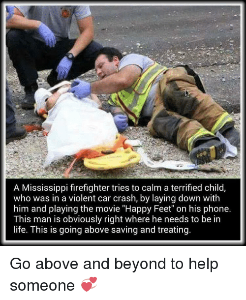 "Car Crashing: A Mississippi firefighter tries to calm a terrified child  who was in a violent car crash, by laying down with  him and playing the movie ""Happy Feet"" on his phone.  This man is obviously right where he needs to be in  life. This is going above saving and treating. Go above and beyond to help someone 💞"