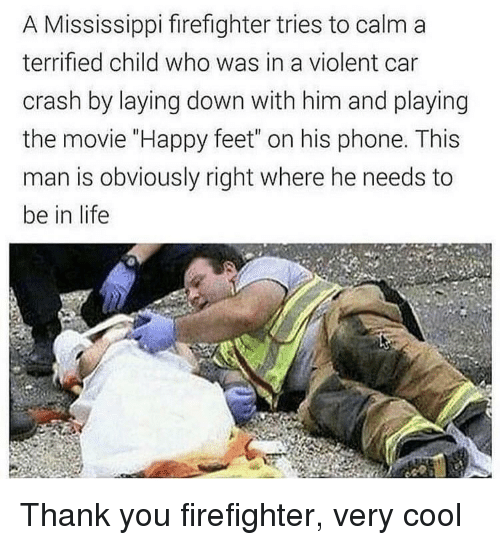 """Mississippi: A Mississippi firefighter tries to calm a  terrified child who was in a violent car  crash by laying down with him and playing  the movie """"Happy feet"""" on his phone. This  man is obviously right where he needs to  be in life Thank you firefighter, very cool"""