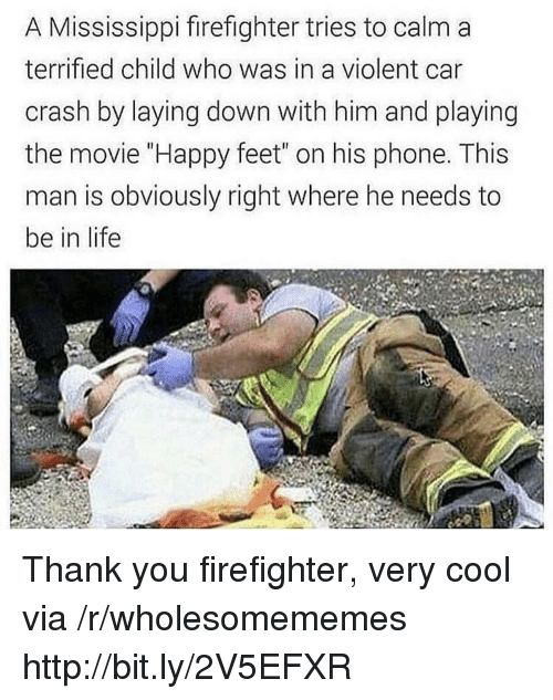 """Mississippi: A Mississippi firefighter tries to calm a  terrified child who was in a violent car  crash by laying down with him and playing  the movie """"Happy feet"""" on his phone. This  man is obviously right where he needs to  be in life Thank you firefighter, very cool via /r/wholesomememes http://bit.ly/2V5EFXR"""