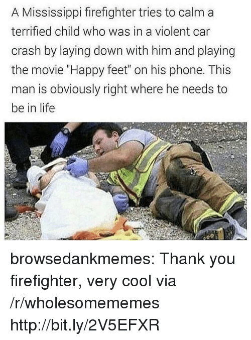 """Life, Phone, and Tumblr: A Mississippi firefighter tries to calm a  terrified child who was in a violent car  crash by laying down with him and playing  the movie """"Happy feet"""" on his phone. This  man is obviously right where he needs to  be in life browsedankmemes:  Thank you firefighter, very cool via /r/wholesomememes http://bit.ly/2V5EFXR"""