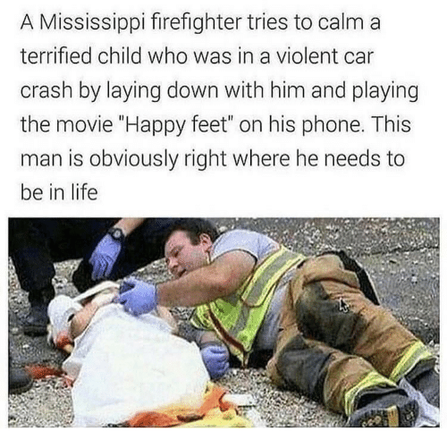 """Life, Phone, and Happy: A Mississippi firefighter tries to calm a  terrified child who was in a violent car  crash by laying down with him and playing  the movie """"Happy feet"""" on his phone. This  man is obviously right where he needs to  be in life"""