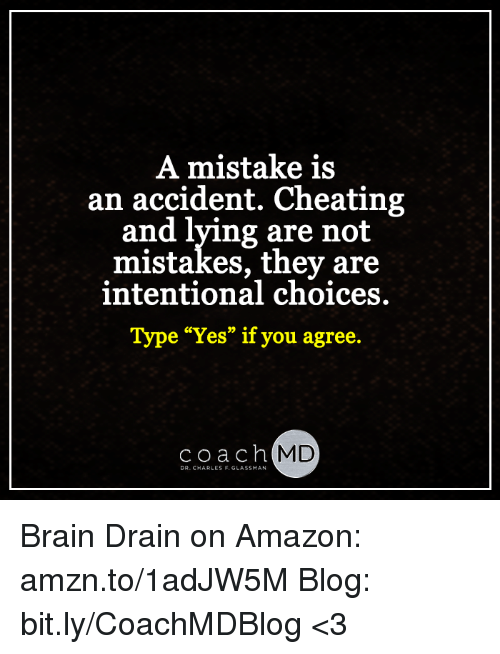 """brain drain: A mistake is  an accident. Cheating  and lying are not  mistakes, they are  intentional choices.  Type """"Yes"""" if you agree.  coach  MD  DR. CHARLES F. GLASSMAN Brain Drain on Amazon: amzn.to/1adJW5M Blog: bit.ly/CoachMDBlog  <3"""