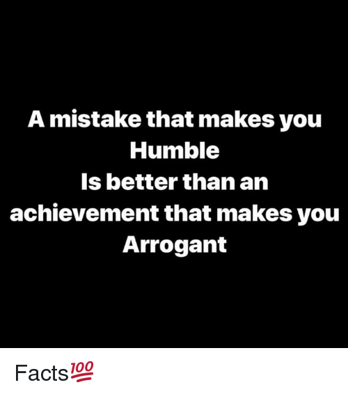Arrogant: A mistake that makes you  Humble  Is better than an  achievement that makes you  Arrogant Facts💯