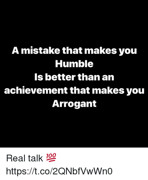 Arrogant: A mistake that makes you  Humble  Is better than an  achievement that makes you  Arrogant Real talk 💯 https://t.co/2QNbfVwWn0