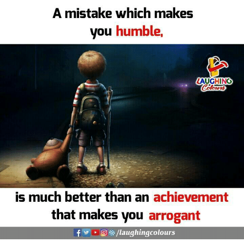 Arrogant, Humble, and Indianpeoplefacebook: A mistake which makes  you humble,  LAUGHING  is much better than an achievement  that makes you arrogant  f y  > O /laughingcolours
