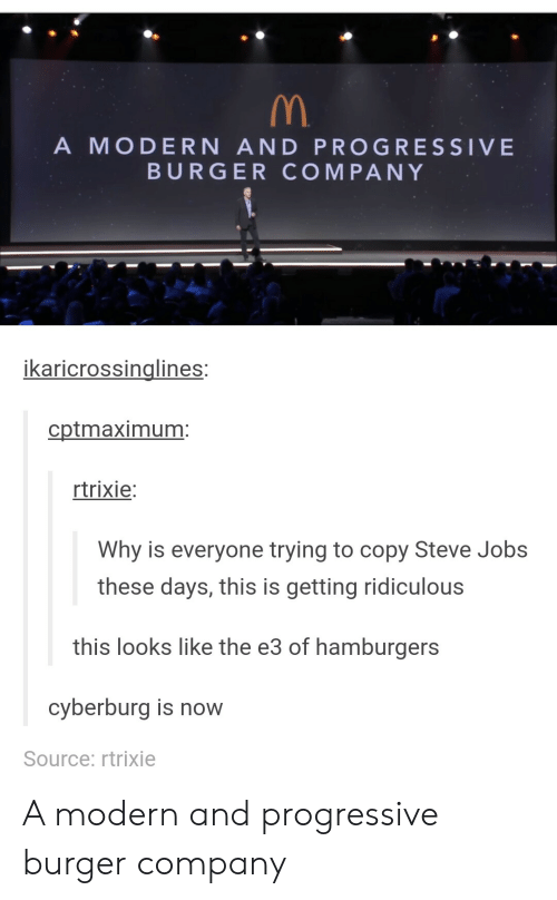 Steve Jobs, Progressive, and Jobs: A MODERN AND PROGRESSIVE  BURGER COMPANY  ikaricrossinalines:  cptmaximum  trixie:  Why is everyone trying to copy Steve Jobs  these days, this is getting ridiculous  this looks like the e3 of hamburgers  cyberburg is now  Source: rtrixie A modern and progressive burger company