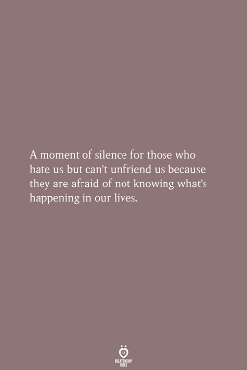 Silence, Who, and Knowing: A moment of silence for those who  hate us but can't unfriend us because  they are afraid of not knowing what's  happening in our lives.