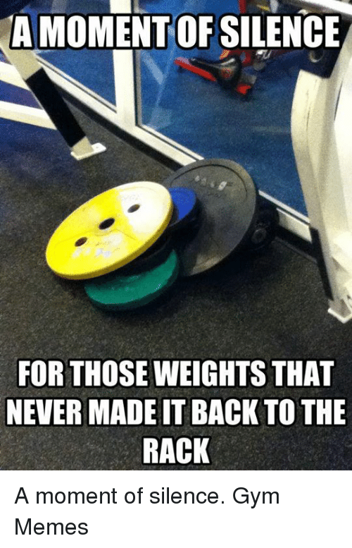 gym memes: A MOMENT OFSILENCE  FOR THOSE WEIGHTS THAT  NEVER MADEITBACK TO THE  RACK A moment of silence.