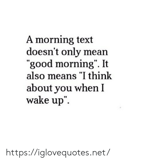 "Good Morning, Good, and Mean: A morning text  doesn't only mean  ""good morning"". It  also means ""I think  about you when I  wake up"" https://iglovequotes.net/"