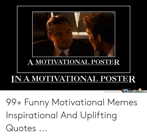 Uplifting Quotes: A MOTIVATIONAL POSTER  IN AMOTIVATIONAL POSTER  memecenter.comweme 99+ Funny Motivational Memes Inspirational And Uplifting Quotes ...