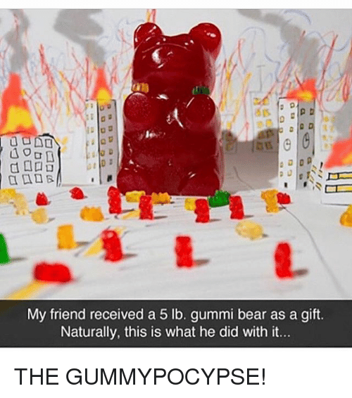 gummi: a  My friend received a 5 lb. gummi bear as a gift.  Naturally, this is what he did with it. THE GUMMYPOCYPSE!