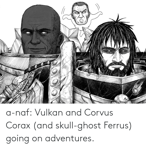 Adventures: a-naf:  Vulkan and Corvus Corax (and skull-ghost Ferrus) going on adventures.