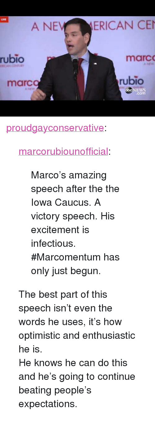"""Tumblr, Best, and Blog: A NE  MERICAN CE  rubio  marc  marc  rubio  .com <p><a class=""""tumblr_blog"""" href=""""http://proudgayconservative.tumblr.com/post/138528010412"""">proudgayconservative</a>:</p> <blockquote> <p><a class=""""tumblr_blog"""" href=""""http://marcorubiounofficial.tumblr.com/post/138527897179"""">marcorubiounofficial</a>:</p> <blockquote> <p>Marco's amazing speech after the the Iowa Caucus. A victory speech. His excitement is infectious. <br/></p> <p>#Marcomentum has only just begun. </p> </blockquote> <p>The best part of this speech isn't even the words he uses, it's how optimistic and enthusiastic he is.<br/>He knows he can do this and he's going to continue beating people's expectations.</p> </blockquote>"""