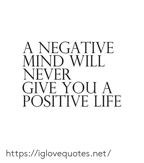 Negative: A NEGATIVE  MIND WILL  NEVER  GIVE YOU A  POSITIVE LIFE https://iglovequotes.net/