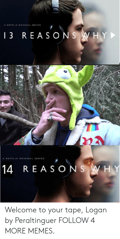 Dank, Memes, and Netflix: A NETFLIX ORIGINAL SERIES  1 3  REASONSWHY  A NETELIN ORIGINAL SERIES  14  REASONS WHY Welcome to your tape, Logan by Peraltinguer FOLLOW 4 MORE MEMES.