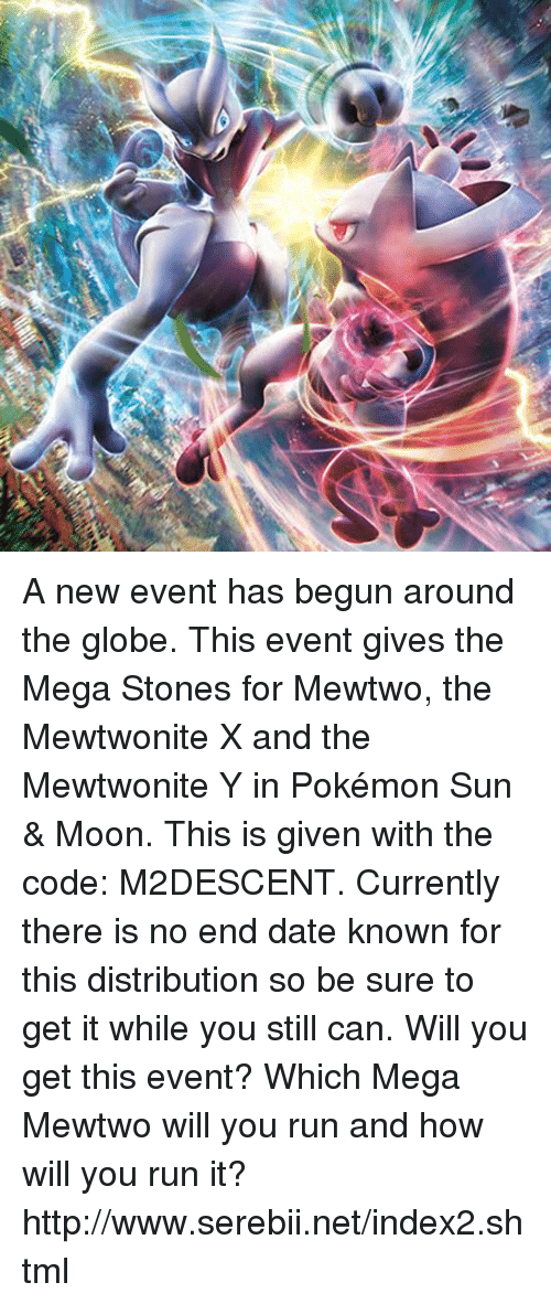Sun Moon: A new event has begun around the globe. This event gives the Mega Stones for Mewtwo, the Mewtwonite X and the Mewtwonite Y in Pokémon Sun & Moon. This is given with the code: M2DESCENT. Currently there is no end date known for this distribution so be sure to get it while you still can. Will you get this event? Which Mega Mewtwo will you run and how will you run it? http://www.serebii.net/index2.shtml