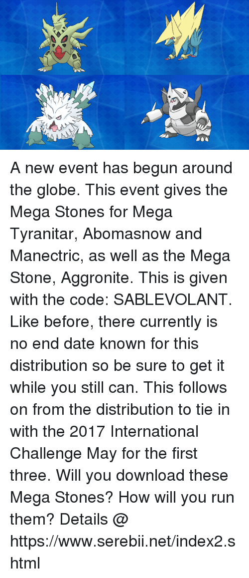 Dank, Run, and Date: A new event has begun around the globe. This event gives the Mega Stones for Mega Tyranitar, Abomasnow and Manectric, as well as the Mega Stone, Aggronite. This is given with the code: SABLEVOLANT. Like before, there currently  is no end date known for this distribution so be sure to get it while you still can. This follows on from the distribution to tie in with the 2017 International Challenge May for the first three. Will you download these Mega Stones? How will you run them? Details @ https://www.serebii.net/index2.shtml