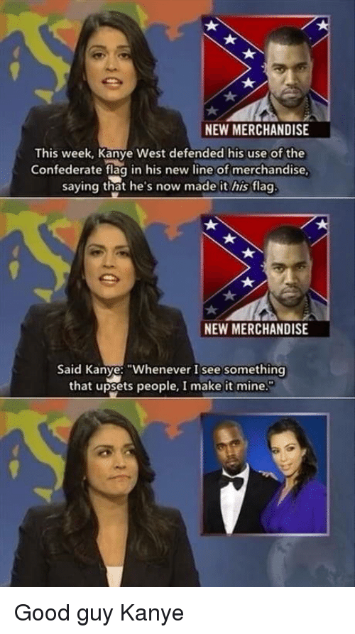 "Confederate: a.  NEW MERCHANDISE  This week, Kanye West defended his use of the  Confederate flag in his new line of merchandise  saying that he's now made it his flag  NEW MERCHANDISE  Said Kanye: ""Whenever I see something  that upsets people, I make it mine. Good guy Kanye"
