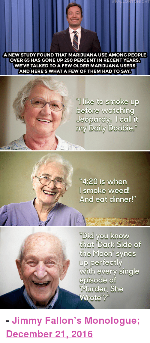 """Nbc Com: A NEW STUDY FOUND THAT MARIJUANA USE AMONG PEOPLE  OVER 65 HAS GONE UP 250 PERCENT IN RECENT YEARS.  WE'VE TALKED TO A FEW OLDER MARIJUANA USERS  AND HERE'S WHAT A FEW OF THEM HAD TO SAY.  l like to smoke up  before watching  Jeopardy. I call it  my Daily Doobie  4:20 is when  l smoke weed  And eat dinner!""""   Did you know  that """"Dark Side of  the Moon' syncs  up perfectly  with every single  episode of  Murder, She  Wrote'? <p><b>- <a href=""""http://www.nbc.com/the-tonight-show/video/donald-trump-loves-xmas-weed-use-up-in-65-and-older-crowd-monologue/3444590"""" target=""""_blank"""">Jimmy Fallon's Monologue; December 21, 2016</a></b></p>"""