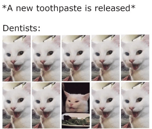 Toothpaste: *A new toothpaste is released*  Dentists: