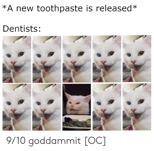 Toothpaste: *A new toothpaste is released*  Dentists: 9/10 goddammit [OC]