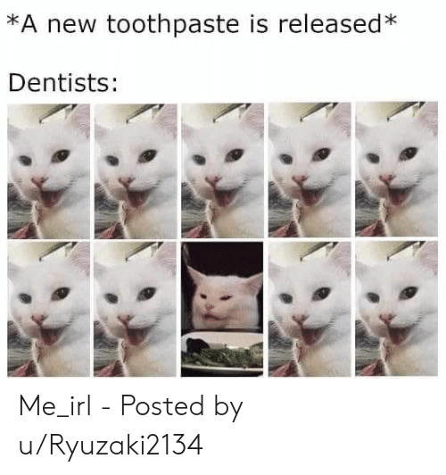 Irl, Me IRL, and New: *A new toothpaste is released*  Dentists: Me_irl - Posted by u/Ryuzaki2134
