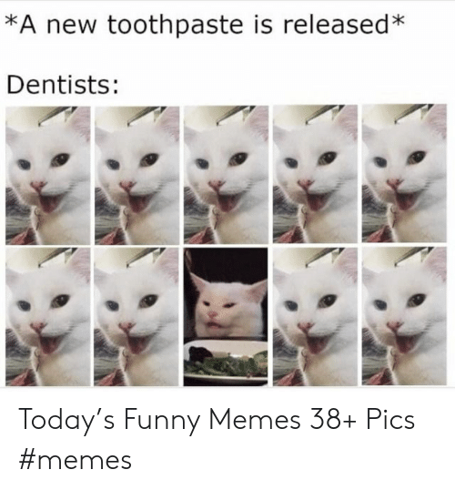 Toothpaste: *A new toothpaste is released*  Dentists: Today's Funny Memes 38+ Pics #memes