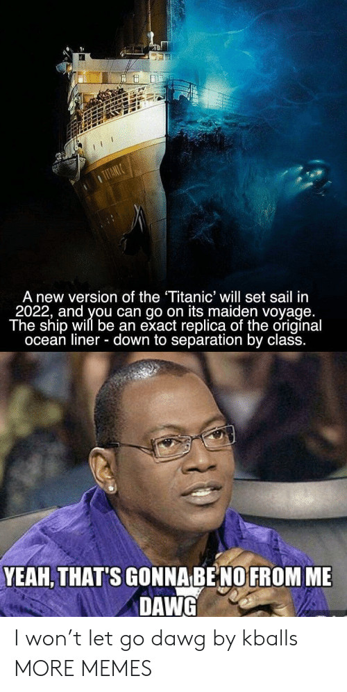 separation: A new version of the Titanic' will set sail in  2022, and you can go on its maiden voyage  The ship will be an exact replica of the original  ocean liner - down to separation by class.  YEAH, THAT'S GONNA BE NO FROM ME  DAWG I won't let go dawg by kballs MORE MEMES
