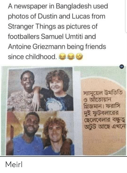 lucas: A newspaper in Bangladesh used  photos of Dustin and Lucas from  Stranger Things as pictures of  footballers Samuel Umtiti and  Antoine Griezmann being friends  since childhood.  স্যামুয়েল উমতিতি Meirl