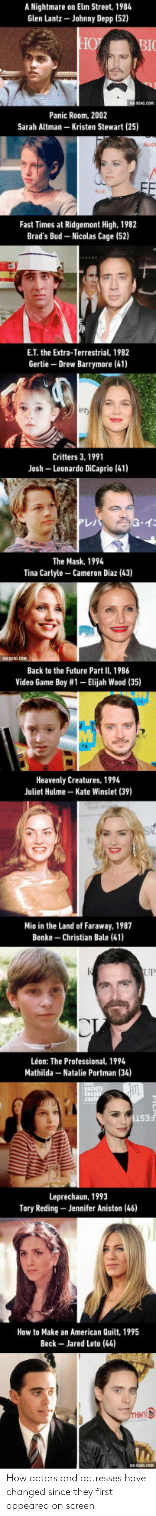 Drew Barrymore: A Nightmare on Elm Street, 1984  Glen Lantz-Johnny Depp (52)  Panic Room, 2002  Sarah Altman-Kristen Stewart (25)  Audi  Aud  Fast Times at Ridgemont High, 1982  Brad's Bud Nicolas Cage (52)  E.T. the Extra-Terrestrial, 1982  Gertie Drew Barrymore (41)  et  Critters 3, 1991  Leonardo DiCaprio (41)  Josh  仁  The Mask, 1994  Tina Carlyle-Cameron Diaz (43)  Back to the Future Part II, 1986  Video Game Boy #1-Elijah Wood (35)  Heavenly Creatures, 1994  Juliet Hulme Kate Winslet (39)  Mio in the Land of Faraway, 1987  Benke Christian Bale (41)  UP  Léon: The Professional, 19  Mathilda Natalie Portman (34)  Leprechaun, 1993  Tory Reding Jennifer Aniston (46)  How to Make an American Quilt, 1995  Beck- Jared Leto (44) How actors and actresses have changed since they first appeared on screen