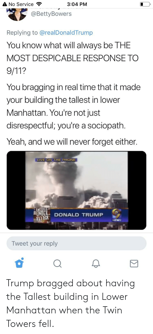 Donald Trump, Phone, and Politics: A No Service  3:04 PM  @BettyBowers  Replying to @realDonaldTrump  You know what will always be THE  MOST DESPICABLE RESPONSE TO  You bragging in real time that it made  your building the tallest in lower  Manhattan. You're not just  disrespectful; you're a sociopath.  Yeah, and we will never forget either.  LIVE ON THE PHONE  DONALD TRUMP  Tweet your reply Trump bragged about having the Tallest building in Lower Manhattan when the Twin Towers fell.
