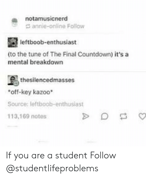 Countdown, Tumblr, and Annie: a notamusicnerd  annie-online Follow  leftboob-enthusiast  (to the tune of The Final Countdown) it's a  mental breakdown  thesilencedmasses  off-key kazoo*  Source: leftboob-enthusiast  113,169 notes If you are a student Follow @studentlifeproblems