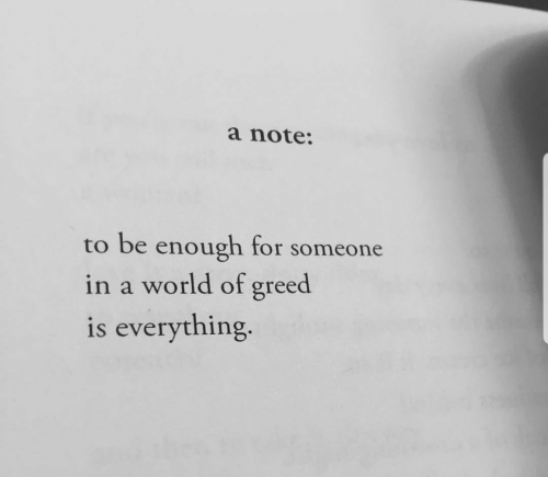 World, Greed, and Note: a note:  to be enough for someone  in a world of greed  is everything.