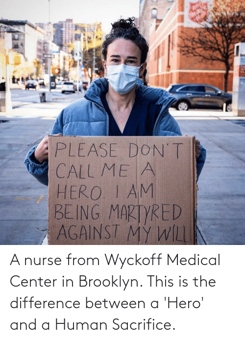 Brooklyn: A nurse from Wyckoff Medical Center in Brooklyn. This is the difference between a 'Hero' and a Human Sacrifice.