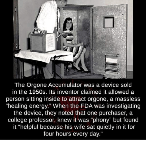 "College, Energy, and Wife: A O  The Orgone Accumulator was a device sold  in the 1950s. Its inventor claimed it allowed a  person sitting inside to attract orgone, a massless  ""healing energy."" When the FDA was investigating  the device, they noted that one purchaser, a  college professor, knew it was ""phony"" but found  it ""helpful because his wife sat quietly in it for  four hours every day."""