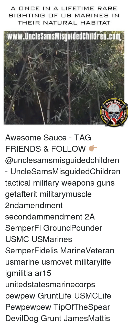 Once In A Lifetime: A ONCE IN A LIFETIME RARE  SIGHTING OF US MARINES IN  THEIR NATURAL HABITAT  www.uncleSamsMisguidedchildren.cum  lt  尐st  1775 Awesome Sauce - TAG FRIENDS & FOLLOW 👉🏽 @unclesamsmisguidedchildren - UncleSamsMisguidedChildren tactical military weapons guns getafterit militarymuscle 2ndamendment secondammendment 2A SemperFi GroundPounder USMC USMarines SemperFidelis MarineVeteran usmarine usmcvet militarylife igmilitia ar15 unitedstatesmarinecorps pewpew GruntLife USMCLife Pewpewpew TipOfTheSpear DevilDog Grunt JamesMattis