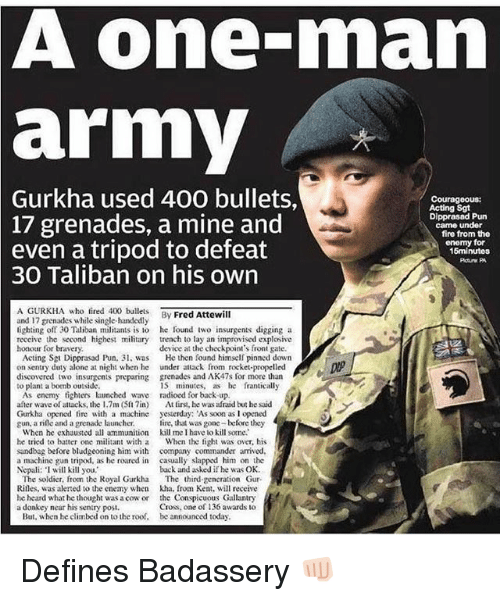 nepali: A one-man  army  2  Gurkha  used 400 bullets,  Courageous:  Acting Sgt  Dipprasad Pun  came under  17 grenades, a mine and  even a tripod to defeat  fire from the  enomy for  15minutos  30 Taliban on his own  A GURKHA who fired 40lets By Fred Attewill  and 17 grenades while single-handedly  lighting off 30 Taliban militants is to he found iwo insurgents digging a  reccive the second highest military trench to lay an improvised explosive  honour for bravery  device at the checkpoint's front gate.  Acting Sgt Dipprasad Pun, 3 was  on sentry duty alone at night when he  discovered two insurgents preparing  to plant a bomb outside  He then found himself pinned down  under attack from rocket-propelled  grenades and AK47s for more than  15 minutes, as e franticall,y  As enemy tighters launched wave radioed for back up  after wave of attacks, the 1.7m (Slin) At tirst, he was afraid but he said  Gurkha opened fire with a machine yesterday: As soon as I opened  gun, a rile and a grenade launcher. ire, that was gone before they  When he exhausted all ammunition kill me I have lo kill some.  he tried to batter one militant with a When the fight was over, his  sandbag before bludgeoning him with company commander arrived  a machine gun tripod, as he roared in casually slapped him on the  Nepali: I will kill you,  back and asked if he was OK  The soldier, from the Royal Gurkha The third gencration Gur-  Rilles, was alerted to he enemy when kha. from Ken, will receive  he heard what he thought was a cow or the Conspicuous Gallantry  Cross, one of 136 awards to  a donkey near his sentry posi.  But, when he climbed on to the roof,  be announced today Defines Badassery 👊🏻