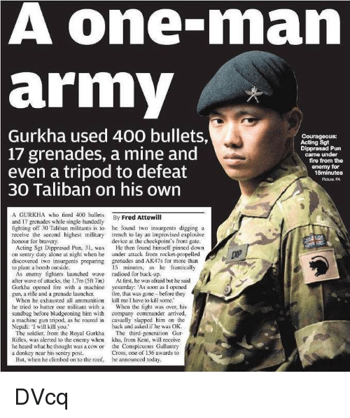 """Single Handingly: A one-man  army  Gurkha used 400 bullets,  Courageous:  Acting Sgt  17 grenades, a mine and  Dipprasad Pun  came under  fire from the  even a tripod to defeat  enemy for  15minutes  Potura PA  30 Taliban on his own  A GURKHA who fired 400 bullets By Attewill  Fred and 17 grenades while single-handedly  fighting off 30 Taliban militants is lo he found two insurgents digging a  receive the second highest military trench to lay an improvised exp  device at the checkpoint's front gate.  honour for bravery  Acting Sgt Dipprasad Pun, 31, was He then found himself pinned down  on sentry duty alone at night when he under attack from rocket-propelled  discovered two insurgents preparing grenades and AK47s for more than  15 minutes, as he frantically  to plant a bomb outside.  As enemy fighters launched wave radioed for back-up  after wave of attacks, the 1.7m (5ft 7in)  At first, he was afraid but he said  Gurkha opened fire with a machine  yesterday: As soon as l opened  gun. a rifle and a grenade launcher.  fire, that was gone before they  When he exhausted all ammunition kill me I have lo kill some  he tried to batter one militant with a  When the fight was over, his  sandbag before bludgeoning him with  company commander arrived,  a machine gun tripod, as he roared in  casually slapped him on the  Nepali: """"I will kill you.""""  back and asked if he was OK  The soldier, from the Royal Gurkha The third-generation Gur  Rifles, was alerted to the enemy when kha, from Kent, will receive  he heard what ho thought was a cow or  the Conspicuous Gallantry  a donkey near his sentry post  Cross, one of 136 awards to  But, when he climbed on to the roof, be announced today DVcq"""
