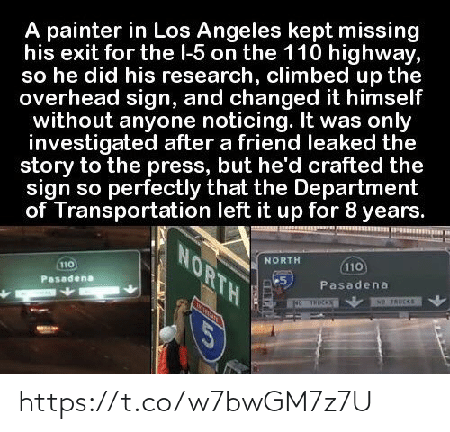 Trucks: A painter in Los Angeles kept missing  his exit for the l-5 on the 110 highway,  so he did his research, climbed up the  overhead sign, and changed it himself  without anyone noticing. It was only  investigated after a friend leaked the  story to the press, but he'd crafted the  sign so perfectly that the Department  of Transportation left it up for 8 years.  NORTH  NORTH  110  110  Pasadena  Pasadena  NO TRUCKS  NO THOCKS  COR https://t.co/w7bwGM7z7U