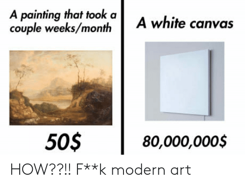 Canvas, White, and How: A painting that took a  couple weeks/month  A white canvas  505  80,000,0005 HOW??!! F**k modern art