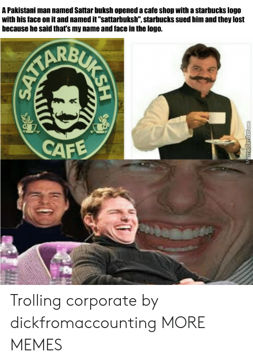 """Trolling: A Pakistani man named Sattar buksh opened a cafe shop with a starbucks logo  with his face on it and named it""""sattarbuksh"""", starbucks sued him and they lost  because he said that's my name and face in the logo.  CAF Trolling corporate by dickfromaccounting MORE MEMES"""