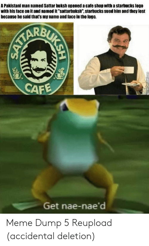"""Accidental: A Pakistani man named Sattar buksh opened a cafe shop with a starbucks logo  with his face on it and named it """"sattarbuksh"""", starbucks sued him and they lost  because he said that's my name and face in the logo.  CAFE  Get nae-nae'd  BUKSH  SATTA Meme Dump 5 Reupload (accidental deletion)"""