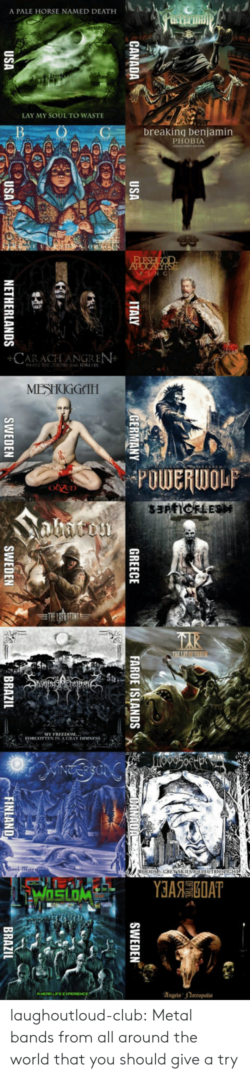 Paling: A PALE HORSE NAMED DEATH  LAY MY SOUL TO WASTE  breaking benjamin  PHOBIA  CARACLLANGREN  MESIIIGGITH  POWERWOLP  MY FREEDOM  FORCCTTEN IN A CRAY DIMNF  ANERA LIFEE  Angels ectopolis laughoutloud-club:  Metal bands from all around the world that you should give a try