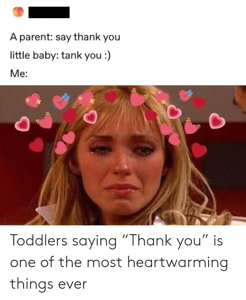 "Thank You, Baby, and Tank: A parent: say thank you  little baby: tank you :)  Me: Toddlers saying ""Thank you"" is one of the most heartwarming things ever"