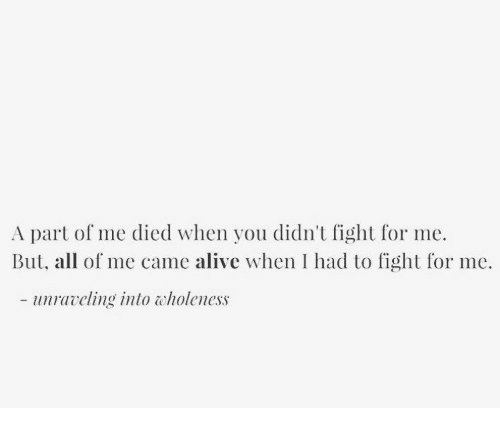 Alive, All of Me, and Fight: A part of me died when you didn't fight for me.  But, all of me came alive when I had to fight for me.  - uravling into tholeness